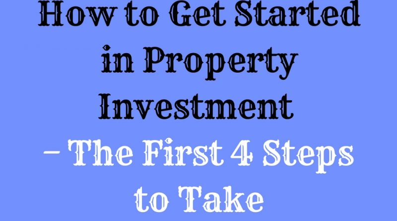 How to Get Started in Property Investment – The First 4 Steps to Take